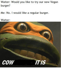 Paradise, Vegan, and Cheese: Waiter: Would you like to try our new Vegan  Me: No. I would like a regular burger.  Waiter:  CoW  ITIS Cheese Borger in Paradise.