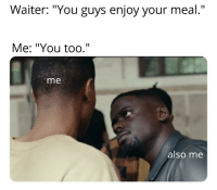 "Opportunity, Via, and Don: Waiter: ""You guys enjoy your meal.""  Me: ""You too.""  me  alsó me Serious potential. Dont wait and miss this opportunity. via /r/MemeEconomy https://ift.tt/2SPjNq5"