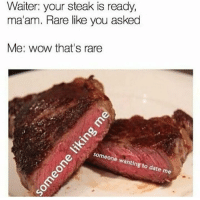 MêMe: Waiter: your steak is ready,  ma'am. Rare like you asked  Me: wow that's rare  neone wanting  ate me