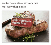 Memes, Wow, and 🤖: Waiter: Your steak sir. Very rare.  Me: Wow that is rare.  A leftie actually capable  of political debate