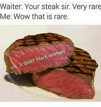 Memes, Wow, and Black: Waiter: Your steak sir. Very rare  Me: Wow that is rare.  Covercooked doggo  a quiet black woman Can y'all @ y'all grandma's in the comments so i can send them explicit pictures, it's for an experiment