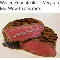 Memes, Wow, and Black: Waiter: Your steak sir. Very rare  Me: Wow that is rare.  Oovercooked doggo  a quiet black woman Is you gay if you nut when gay porn on your computer but you was staring at da wall