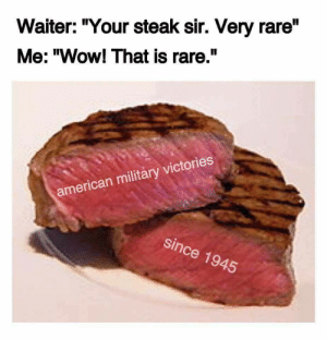 """Wow, American, and Military: Waiter: """"Your steak sir. Very rare""""  Me: """"Wow! That is rare.""""  american militáry victories  since 1945"""