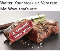 wows: Waiter: Your steak sir. Very rare,  Me: Wow, that's rare.  iko