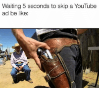 Be Like, youtube.com, and Waiting...: Waiting 5 seconds to skip a YouTube  ad be like: Fastest boi in the west
