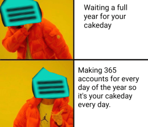 Meirl by Taeker2005 MORE MEMES: Waiting a full  year for your  cakeday  Making 365  accounts for every  day of the year so  it's your cakeday  every day. Meirl by Taeker2005 MORE MEMES