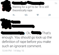[X-post from r/tumblrinaction] Technically, if shes 18, its still rape: Waiting for a girl to be 18 is still  theoretically rape  Ok,  That's  enough. You should go look up the  definition of rape before you make  such an ignorant comment  10:44 PM 14 May 16 [X-post from r/tumblrinaction] Technically, if shes 18, its still rape