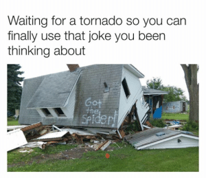 Tornado: Waiting for a tornado so you can  finally use that joke you been  thinking about  Got  the  SPider