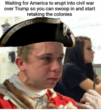 "<p>The wait continues via /r/memes <a href=""https://ift.tt/2HUXBSP"">https://ift.tt/2HUXBSP</a></p>: Waiting for America to erupt into civil war  over Trump so you can swoop in and start  retaking the colonies  1-39 <p>The wait continues via /r/memes <a href=""https://ift.tt/2HUXBSP"">https://ift.tt/2HUXBSP</a></p>"