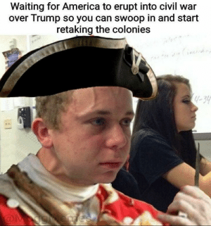 America, Civil War, and Trump: Waiting for America to erupt into civil war  over Trump so you can swoop in and start  retaking the colonies  4-30 The wait continues
