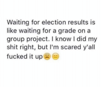 Memes, Shit, and Waiting...: Waiting for election results is  like waiting for a grade on a  group project. I know I did my  shit right, but I'm scared  fucked it up )