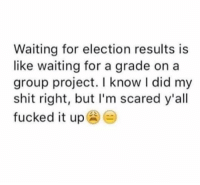 Facts, Shit, and Waiting...: Waiting for election results is  like waiting for a grade on a  group project. I know I did my  shit right, but I'm scared y'all  fucked it up Facts...🇺🇸😩💯 https://t.co/zmwzwSnEEe