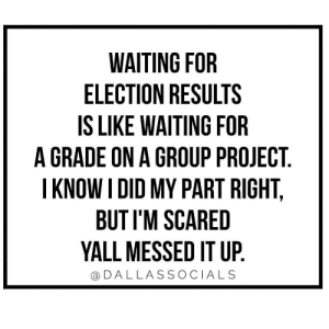 Funny, Waiting..., and Project: WAITING FOR  ELECTION RESULTS  IS LIKE WAITING FOR  A GRADE ON A GROUP PROJECT  I KNOW I DID MY PART RIGHT,  BUT I'M SCARED  YALL MESSED IT UP  DALLASSOCIALS I hate group projects via /r/funny https://ift.tt/2Pirh3r