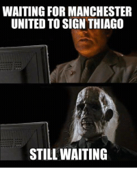Any day now..  [ Credit to Michael Travnicek ]: WAITING FOR MANCHESTER  UNITED TO SIGN THIAGO  STILL WAITING Any day now..  [ Credit to Michael Travnicek ]