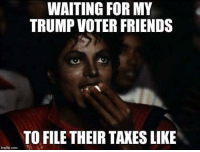 Truth: WAITING FOR MY  TRUMP VOTER FRIENDS  TO FILE THEIR TAKES LIKE  inglip.com Truth