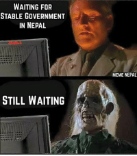 Dunno when we get a Stable, Long term Government !: WAITING FOR  STABLE GOVERNMENT  IN NEPAL  STILL WAITING  MEME NEPAL Dunno when we get a Stable, Long term Government !