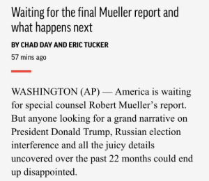 America, Disappointed, and Donald Trump: Waiting for the final Mueller report and  what happens next  BY CHAD DAY AND ERIC TUCKER  57 mins ago  WASHINGTON (AP)- America is waiting  for special counsel Robert Mueller's report  But anyone looking for a grand narrative on  President Donald Trump, Russian election  interference and all the iuicv details  uncovered over the past 22 months could end  up disappointed. Associated Press lowering expectations