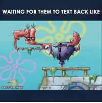Text Back: WAITING FOR THEM TO TEXT BACK LIKE  @itsSpongegar