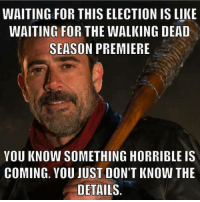 The Walking Dead Premiere And This Election Have A Lot In Common.  #TheWalkingDead #TWD #election #president: WAITING FOR THIS ELECTION IS LIKE  WAITING FOR THE WALKING DEAD  SEASON PREMIERE  YOU KNOW SOMETHING HORRIBLE IS  COMING. YOU JUST DON'T KNOW THE  DETAILS The Walking Dead Premiere And This Election Have A Lot In Common.  #TheWalkingDead #TWD #election #president