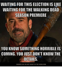 Submitted by Rekees Neila: WAITING FOR THIS ELECTION IS LIKE  WAITING FOR THE WALKING DEAD  SEASON PREMIERE  YOU KNOW SOMETHING HORRIBLE IS  COMING. YOU JUST DON'T KNOW THE  DETAILS.  SHARED ONI M NOT RIGHT IN THE HEAD.COM Submitted by Rekees Neila