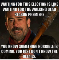 Funny Walking Dead Memes: WAITING FOR THIS ELECTION IS LIKE  WAITING FOR THE WALKING DEAD  SEASON PREMIERE  YOU KNOW SOMETHING HORRIBLE IS  COMING. YOU JUST DON'T KNOW THE  DETAILS