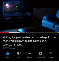 destiny: Waiting for your destiny raid team to get  online while slowly falling asleep on a  quiet 2014 night  215.177 views  20K  134  Share Download Save