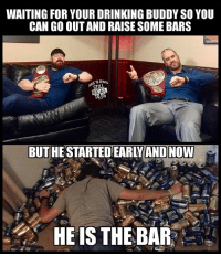 Drinking, Funny, and Love: WAITING FOR YOUR DRINKING BUDDY SO YOU  CAN GO OUT AND RAISE SOME BARS  SOWN  STILL  REAL  BUT HESTARTED EARLYAND NOW  HE IS THE BAR wwe wwememes raw sdlive wrestling funny like follow share njpw roh love laugh haha memes jokes likes nxt dankmemes ig cesaro sheamus