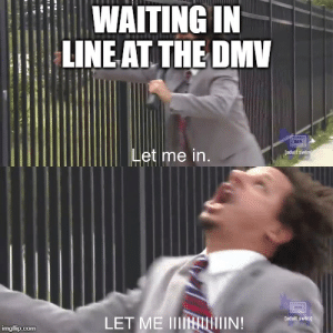 It's been that kind of day: WAITING IN  LINE AT THE DMV  Let me in.  [adult swim  LET ME IIINIIIN!  [aduit swim  imgflip.com It's been that kind of day