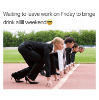 Tag your friends 😎: Waiting to leave work on Friday to binge  drink alllll Weekend Tag your friends 😎