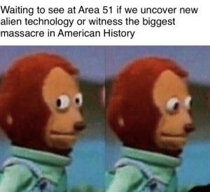 Alien, American, and History: Waiting to see at Area 51 if we uncover new  alien technology or witness the biggest  massacre in American History It's a 50/50 toss up really