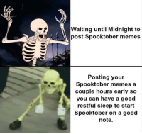 Memes, Good, and Sleep: Waiting until Midnight to  post Spooktober memes  Posting your  Spooktober memes a  couple hours early so  you can have a good  restful sleep to start  Spooktober on a good  note