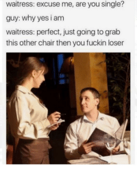 Chair, MeIRL, and Single: waitress: excuse me, are you single?  guy: why yes i am  waitress: perfect, just going to grab  this other chair then you fuckin loser Meirl