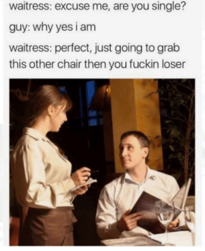 Dank, Memes, and Target: waitress: excuse me, are you single?  guy: why yes i am  waitress: perfect, just going to grab  this other chair then you fuckin loser Meirl by _bajz_ MORE MEMES