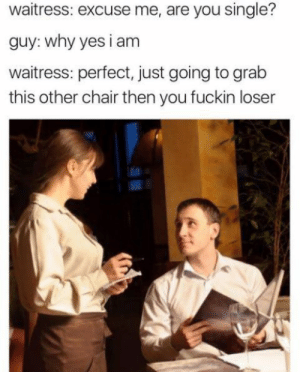 Dank, Memes, and Target: waitress: excuse me, are you single?  guy: why yes i am  waitress: perfect, just going to grab  this other chair then you fuckin loser Single by Holofan4life FOLLOW 4 MORE MEMES.
