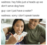 <p>Damn karate speakers.</p>: waitress: hey folks just a heads up we  don't serve dog here  guy: can Ijust have a water?  waitress: sorry i don't speak karate  gravian  OS <p>Damn karate speakers.</p>