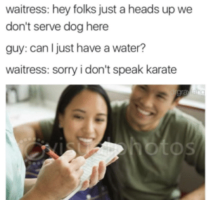 Every time. 😣: waitress: hey folks just a heads up we  don't serve dog here  guy: can Ijust have a water?  waitress: sorry i don't speak karate  gravian  OS Every time. 😣