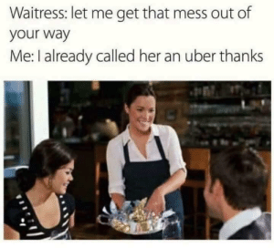 Dank, Memes, and Target: Waitress: let me get that mess out of  your way  Me: I already called her an uber thanks Good looking out by QualityCucumber MORE MEMES