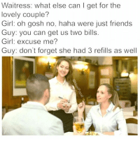 Meme, Memes, and Converse: Waitress: what else can I get for the  lovely couple?  Girl: oh gosh no, haha were just friends  Guy: you can get us two bills  Girl: excuse me?  Guy: don't forget she had 3 refills as well @masipopal was chosen as best conversation meme creator of 2016