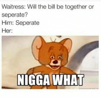 Majority of the beats on Cartis album sound the same lol. Listen to Woke Up Like This and Lame Niggas. Lazy ass producers 😂 • ➫➫➫ Follow @Staggering for more funny posts daily!: Waitress: Will the bill be together or  seperate?  Him: Seperate  Her  NIGGA WHAT Majority of the beats on Cartis album sound the same lol. Listen to Woke Up Like This and Lame Niggas. Lazy ass producers 😂 • ➫➫➫ Follow @Staggering for more funny posts daily!