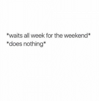 Memes, 🤖, and Weekender: *waits all week for the weekend*  *does nothing
