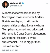 (S): Wajahat Ali  @WajahatAli  A domestic terrorist inspired by  Norwegian mass murderer Anders  Breivik was trying to kill media  personalities and politicians whom  Trump has attacked and criticized.  His name is Coast Guard Lieutenant  Christopher Hasson, a white  supremacist. This is bigger than  Jussie Smollett.  2/21/19, 8:13 AM (S)