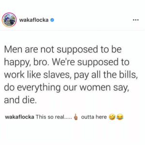 Thoughts on this? 👇😳🤔 Via: @WakaFlocka https://t.co/FcobLkLDak: wakaflocka  Men are not supposed to be  happy, bro. We're supposed to  work like slaves, pay all the bills,  do everything our women say,  and die.  wakaflocka This so real....  outta here  : Thoughts on this? 👇😳🤔 Via: @WakaFlocka https://t.co/FcobLkLDak
