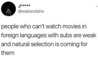 Cant Watch: @wakandaho  people who can't watch movies in  foreign languages with subs are weak  and natural selection is coming for  them