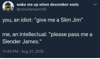 "Dank, Idiot, and 🤖: wake me up when december ends  S@zmortensen155  you, an idiot: ""give me a Slim Jim""  me, an intellectual: ""please pass me a  Slender James.""  11:49 PM Aug 27, 2018"