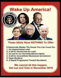 impeachment: Wake Up America!  CICA  These ldiots Have NOTHING To Offer  If Democrats Retake The House You Can Count On:  1. An impeachment vote!  2. A bill to rescind the tax cuts!  3. An end to our 2nd Amendment rights!  4. A bill to reconstitute Obamacare provisions!  5. Open Borders!  6. A Rapid Progression Toward Socialism!  We cannot let this happen.  Get out and Vote in November 2018