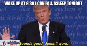 Image tagged in sounds good doesn't work. - Imgflip: WAKE UP AT 9 SO I CAN FALL ASLEEP TONIGHT  That  any Form of  People to alter  aed,  ds, it is the Righ  nent, layi  such prin  kely to eff  tot  LVE  CRS NEWS  PRESIDENTIAL  DEBATE  Sounds good, doesn't work.Orernme  imgilip.com Image tagged in sounds good doesn't work. - Imgflip