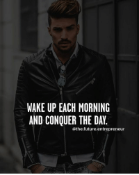 Conquer the day.... thefutureentrepreneur: WAKE UP EACH MORNING  AND CONQUER THE DAY  athe future. entrepreneur Conquer the day.... thefutureentrepreneur