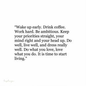 "up do: ""Wake up earlv. Drink coffee  Work hard. Be ambitious. Keep  vour priorities straight, vour  mind right and your head up. Do  well, live well, and dress really  well. Do what you love, love  what you do. It is time to start  living"