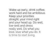 Head, Love, and Work: Wake up early, drink coffee,  work hard and be ambitious.  Keep your priorities  straight. your mind right  and your head up. Do well  live well and dress  really well Do what you  love, love what you do. It  is time to start living.