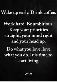 Head, Love, and Memes: Wake up early. Drink coffee.  Work hard. Be ambitious.  Keep your priorities  straight, your mind right  and your head up  Do what you love, love  what vou do. It is time to  start living.  Lessons Taught  ByLIFE <3
